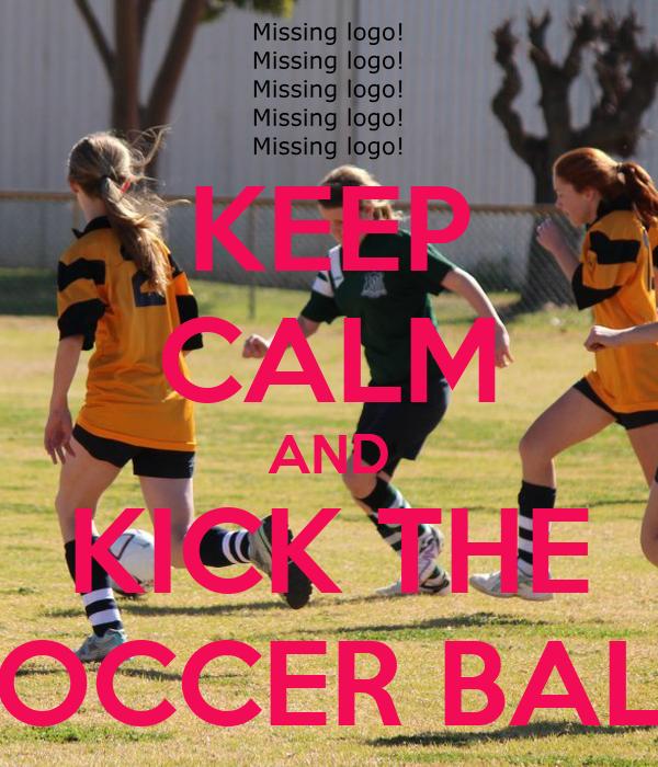 KEEP CALM AND KICK THE SOCCER BALL