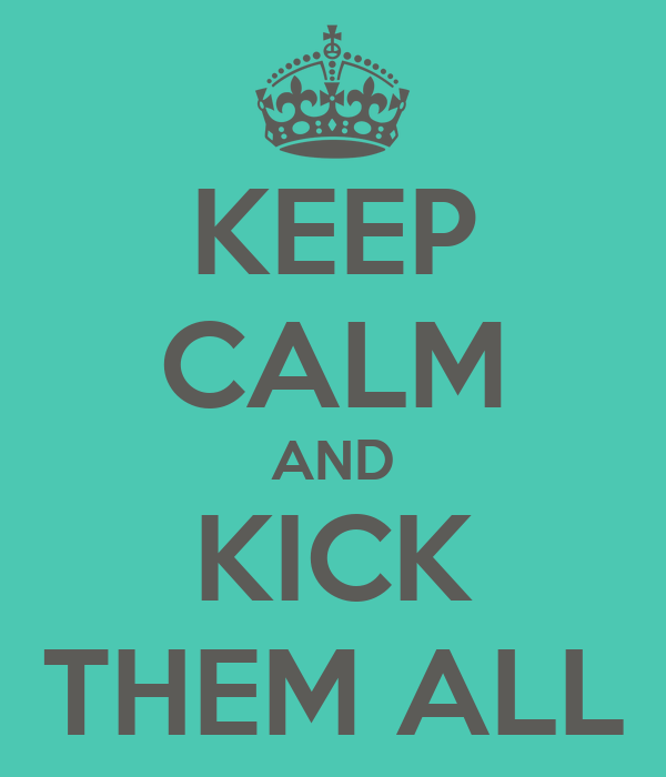 KEEP CALM AND KICK THEM ALL
