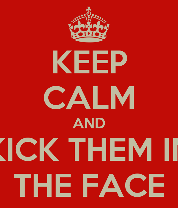 KEEP CALM AND KICK THEM IN THE FACE