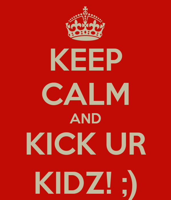 KEEP CALM AND KICK UR KIDZ! ;)