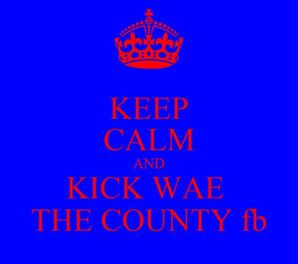 KEEP CALM AND KICK WAE  THE COUNTY fb