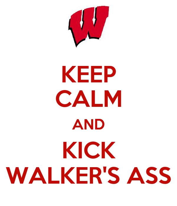 KEEP CALM AND KICK WALKER'S ASS