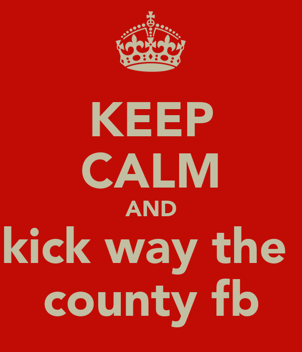 KEEP CALM AND kick way the  county fb