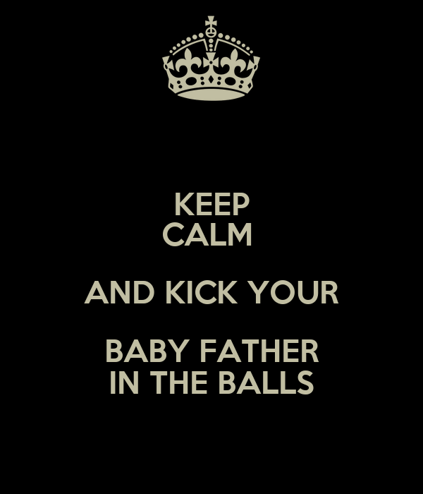 KEEP CALM  AND KICK YOUR BABY FATHER IN THE BALLS