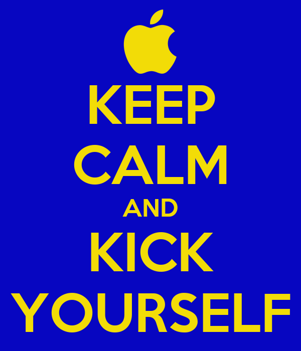 KEEP CALM AND KICK YOURSELF