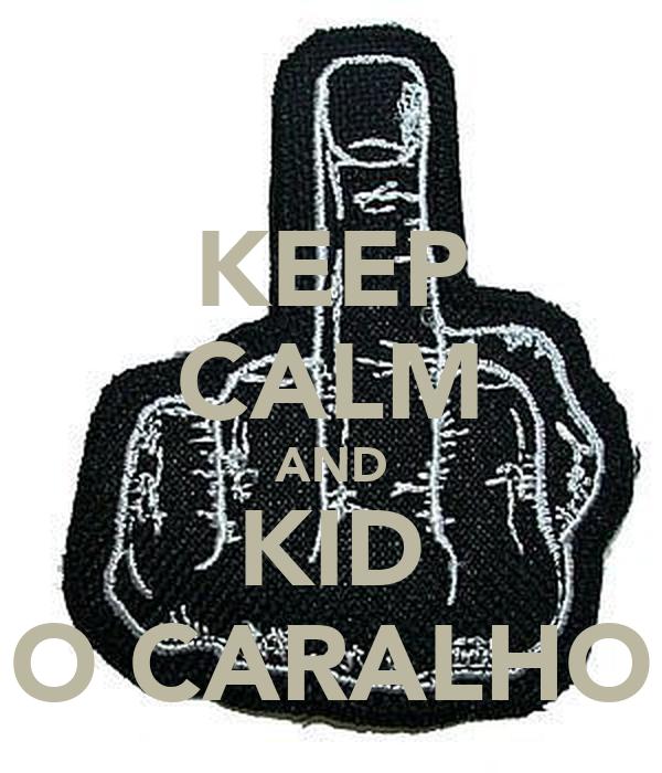 KEEP CALM AND KID O CARALHO