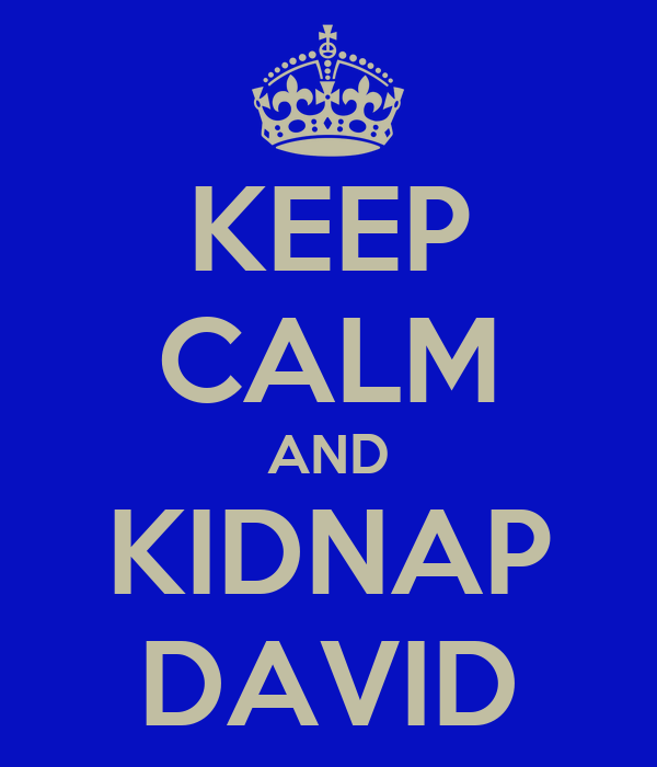 KEEP CALM AND KIDNAP DAVID