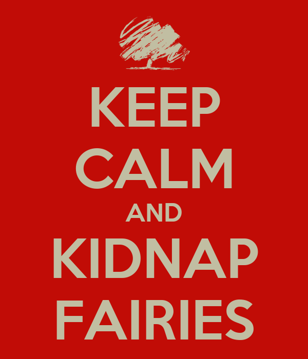 KEEP CALM AND KIDNAP FAIRIES