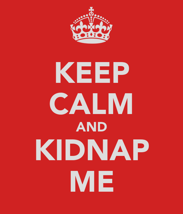 KEEP CALM AND KIDNAP ME