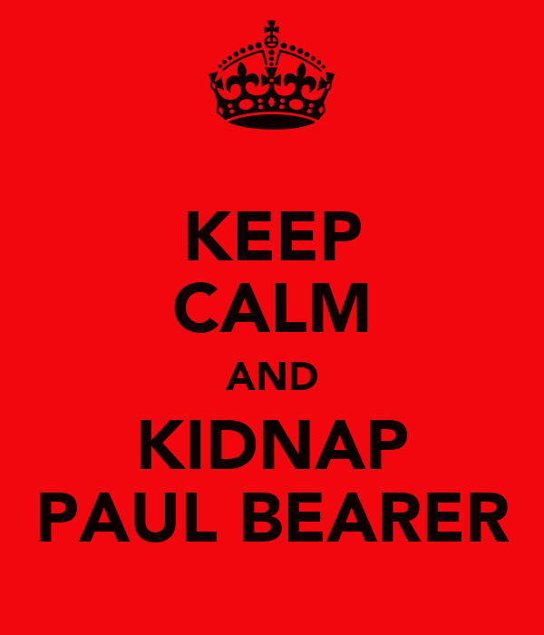 KEEP CALM AND KIDNAP PAUL BEARER