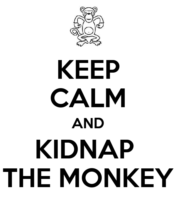 KEEP CALM AND KIDNAP  THE MONKEY