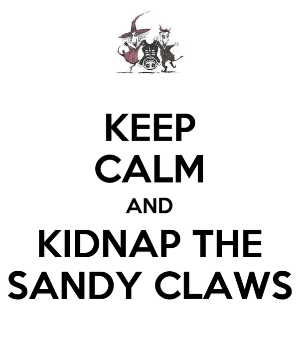 KEEP CALM AND KIDNAP THE SANDY CLAWS