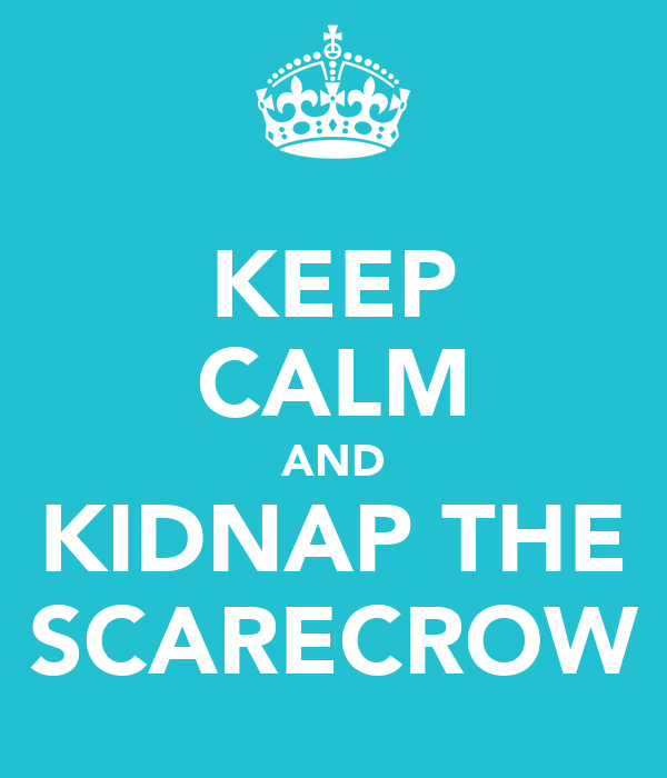KEEP CALM AND KIDNAP THE SCARECROW