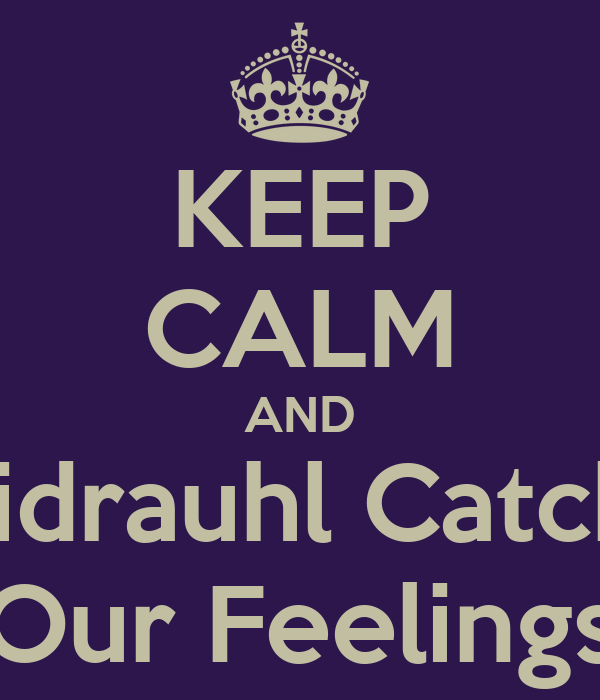 KEEP CALM AND Kidrauhl Catch  Our Feelings