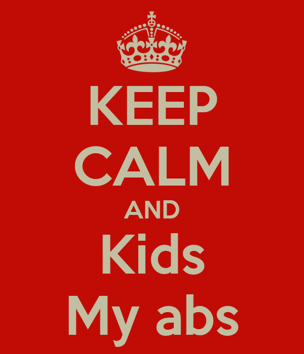 KEEP CALM AND Kids My abs