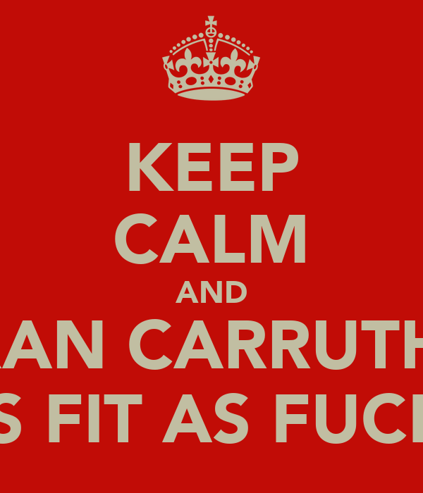 KEEP CALM AND KIERAN CARRUTHERS IS FIT AS FUCK