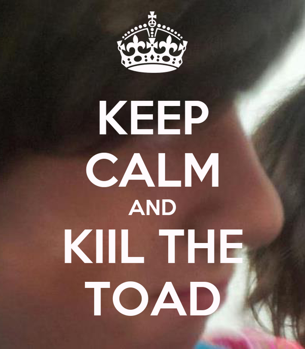 KEEP CALM AND KIIL THE TOAD