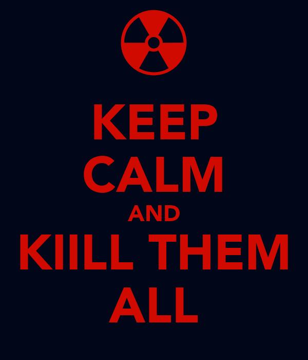 KEEP CALM AND KIILL THEM ALL