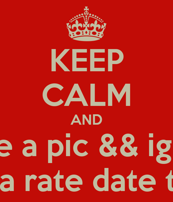 KEEP CALM AND Kik me a pic && ig name For a rate date text
