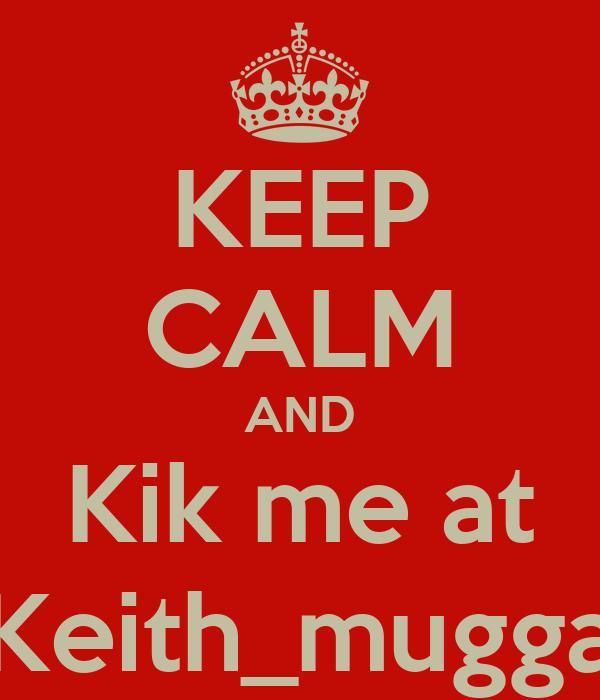 KEEP CALM AND Kik me at Keith_mugga