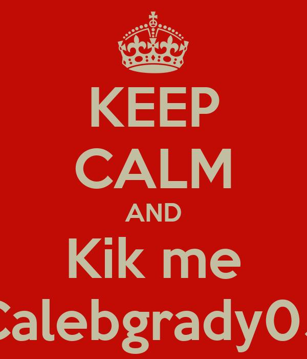 KEEP CALM AND Kik me Calebgrady05