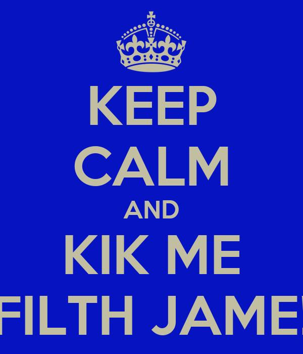 KEEP CALM AND KIK ME FILTH JAME!