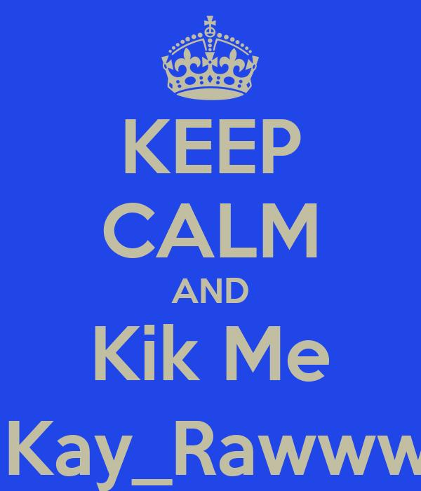 KEEP CALM AND Kik Me @Kay_Rawwww