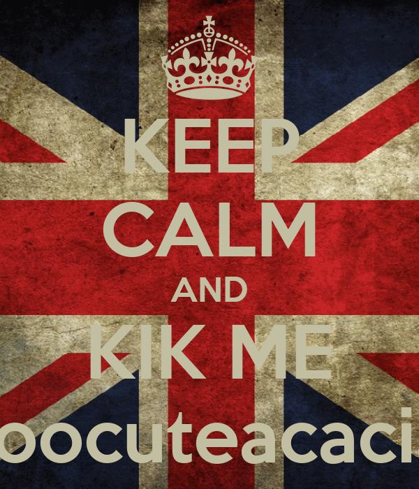 KEEP CALM AND KIK ME toocuteacacia