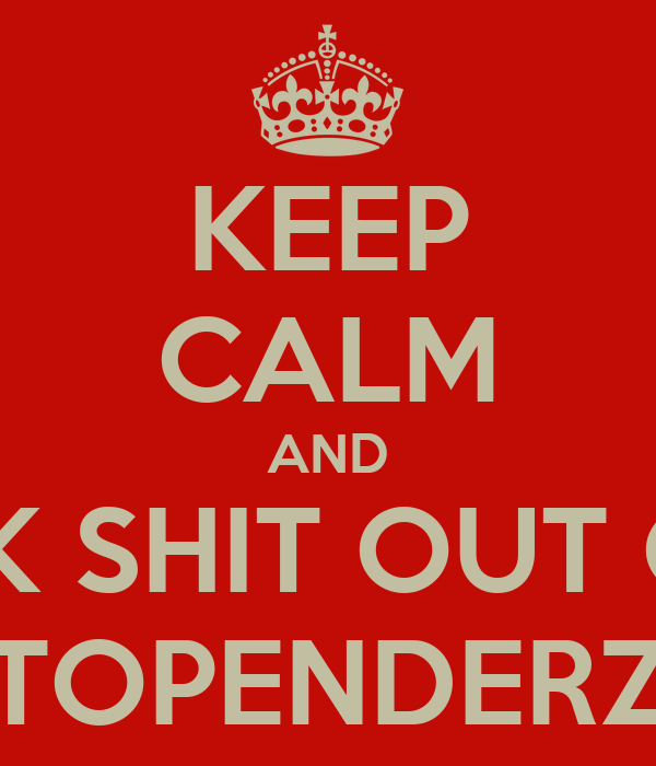 KEEP CALM AND KIK SHIT OUT OF TOPENDERZ