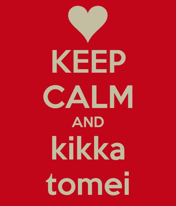 KEEP CALM AND kikka tomei