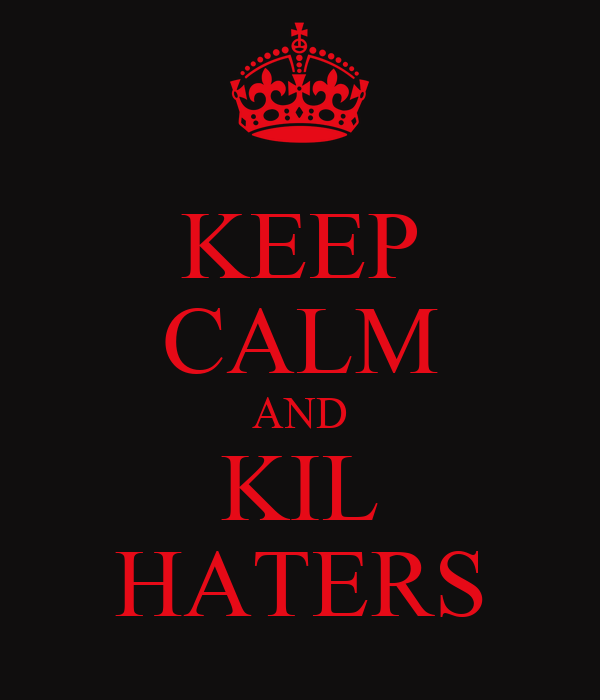 KEEP CALM AND KIL HATERS