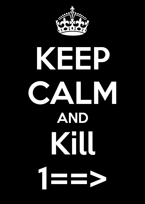 KEEP CALM AND Kill 1==>