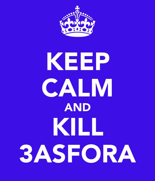 KEEP CALM AND KILL 3ASFORA