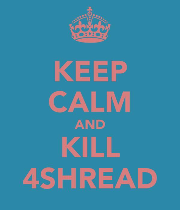 KEEP CALM AND KILL 4SHREAD