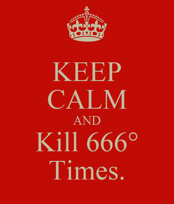 KEEP CALM AND Kill 666° Times.