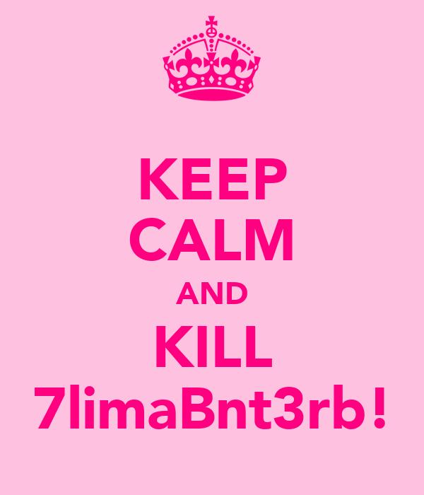 KEEP CALM AND KILL 7limaBnt3rb!