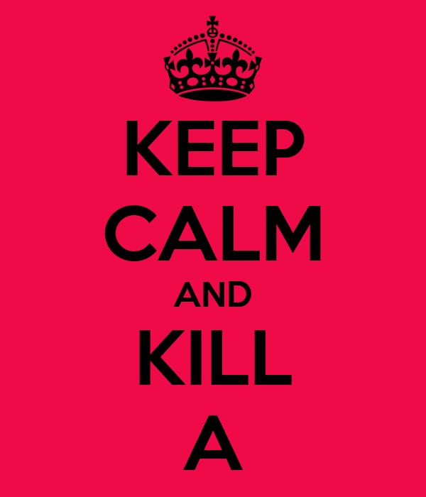 KEEP CALM AND KILL A