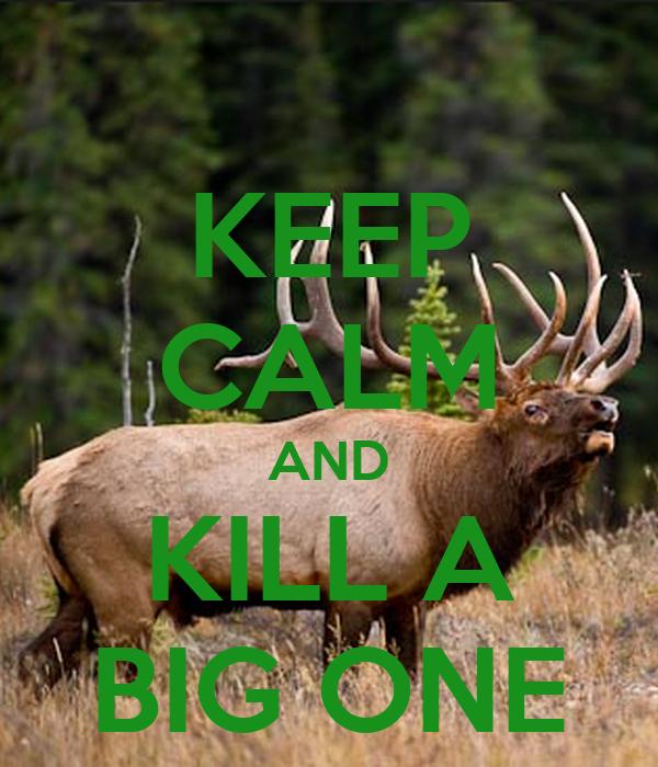 KEEP CALM AND KILL A BIG ONE