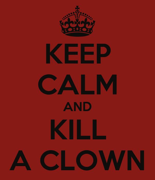 KEEP CALM AND KILL A CLOWN