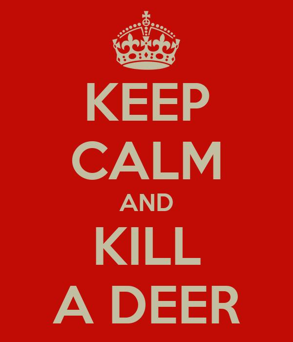 KEEP CALM AND KILL A DEER