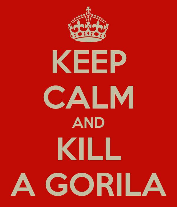 KEEP CALM AND KILL A GORILA