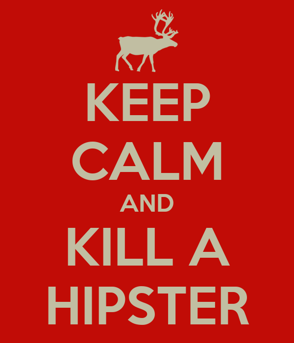KEEP CALM AND KILL A HIPSTER