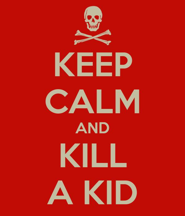 KEEP CALM AND KILL A KID