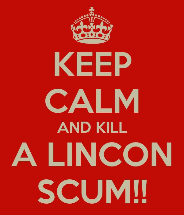KEEP CALM AND KILL A LINCON SCUM!!