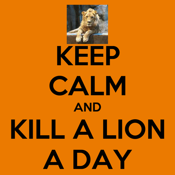 KEEP CALM AND KILL A LION A DAY