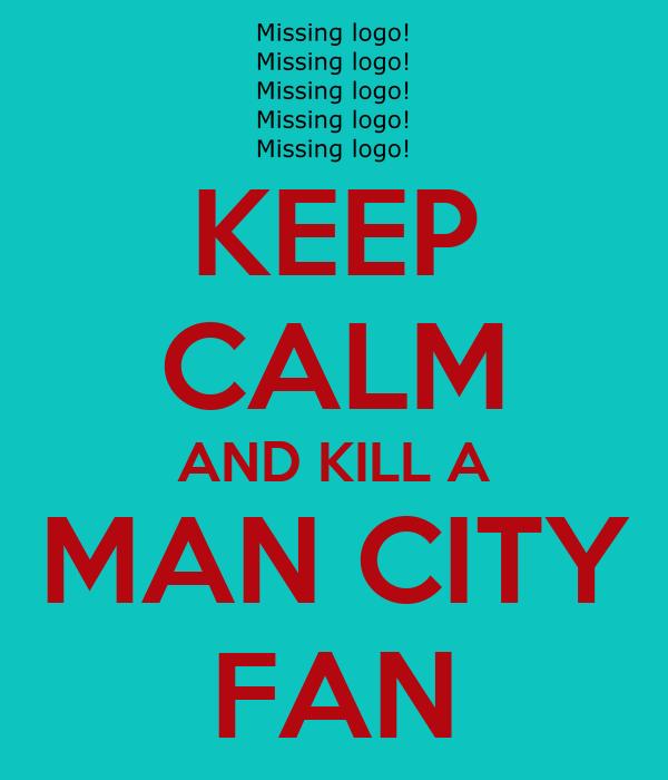 KEEP CALM AND KILL A MAN CITY FAN
