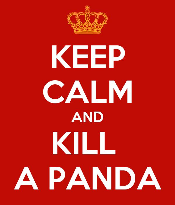KEEP CALM AND KILL  A PANDA
