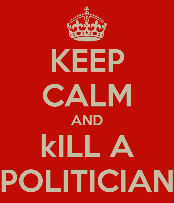 KEEP CALM AND kILL A POLITICIAN