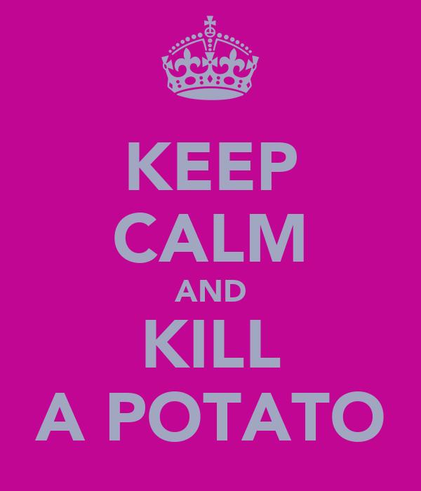 KEEP CALM AND KILL A POTATO