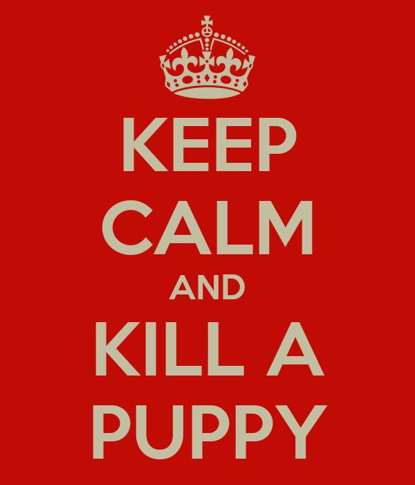 KEEP CALM AND KILL A PUPPY